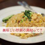 炒飯に入れるとおいしい食材や調味料は?どんな油を使うのがいい?