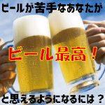 ビールの苦味に慣れるには?おいしく飲めるようになるにはどうしたらいい?